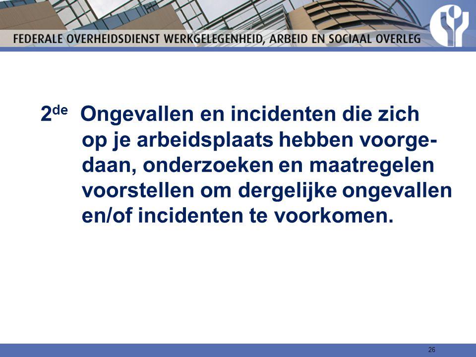 2de Ongevallen en incidenten die zich op je arbeidsplaats hebben voorge- daan, onderzoeken en maatregelen voorstellen om dergelijke ongevallen en/of incidenten te voorkomen.