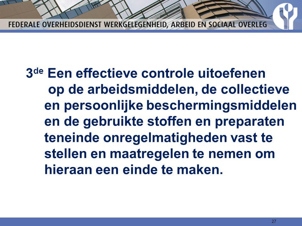 3de Een effectieve controle uitoefenen op de arbeidsmiddelen, de collectieve en persoonlijke beschermingsmiddelen en de gebruikte stoffen en preparaten teneinde onregelmatigheden vast te stellen en maatregelen te nemen om hieraan een einde te maken.