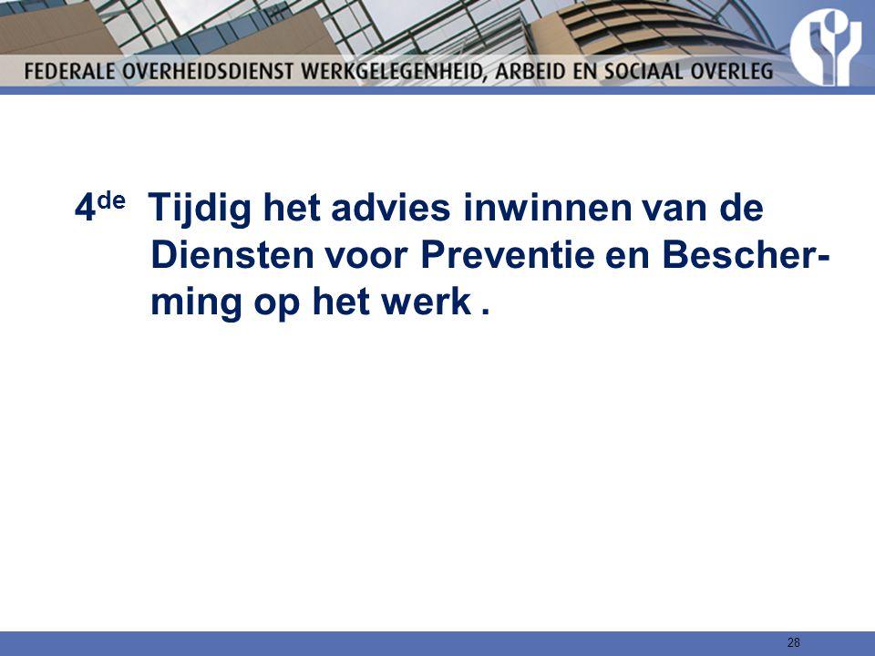 4de Tijdig het advies inwinnen van de Diensten voor Preventie en Bescher- ming op het werk .