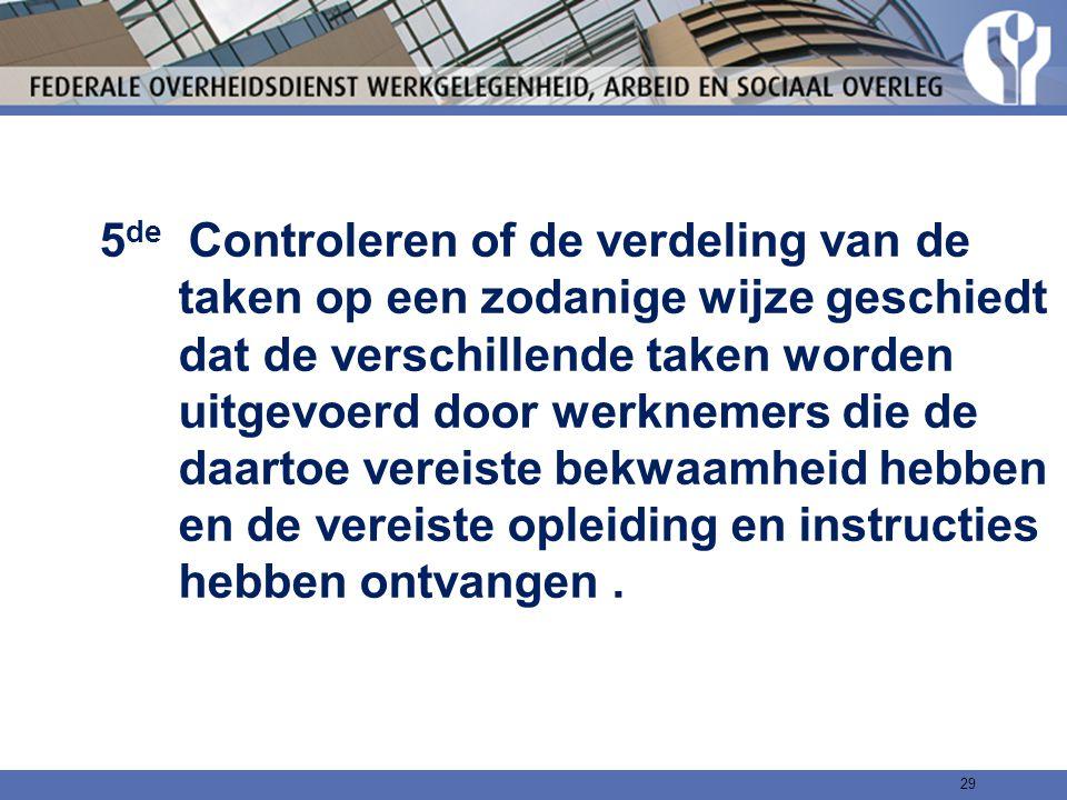5de Controleren of de verdeling van de taken op een zodanige wijze geschiedt dat de verschillende taken worden uitgevoerd door werknemers die de daartoe vereiste bekwaamheid hebben en de vereiste opleiding en instructies hebben ontvangen .