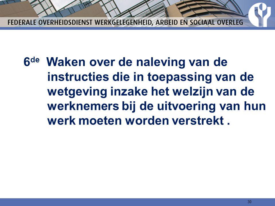6de Waken over de naleving van de instructies die in toepassing van de wetgeving inzake het welzijn van de werknemers bij de uitvoering van hun werk moeten worden verstrekt .