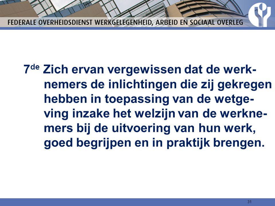 7de Zich ervan vergewissen dat de werk- nemers de inlichtingen die zij gekregen hebben in toepassing van de wetge- ving inzake het welzijn van de werkne- mers bij de uitvoering van hun werk, goed begrijpen en in praktijk brengen.