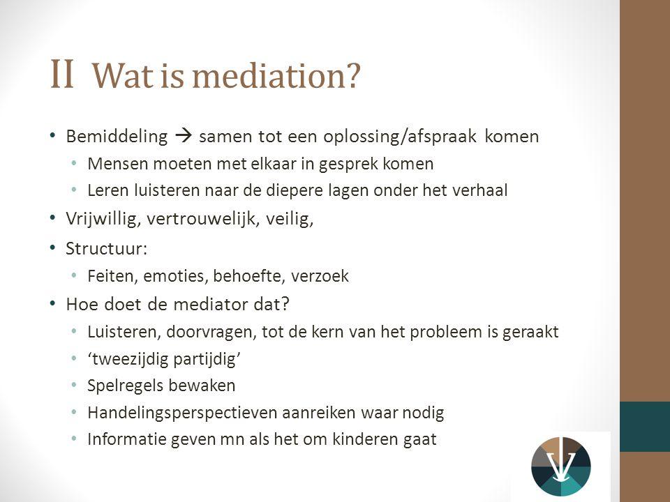 II Wat is mediation Bemiddeling  samen tot een oplossing/afspraak komen. Mensen moeten met elkaar in gesprek komen.