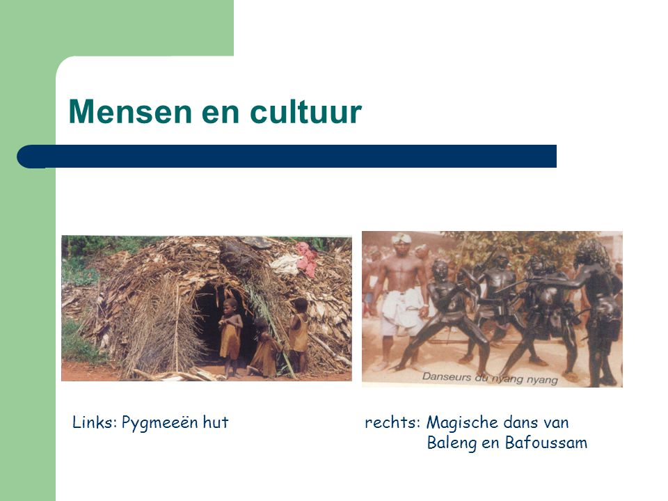 Mensen en cultuur Links: Pygmeeën hut rechts: Magische dans van Baleng en Bafoussam
