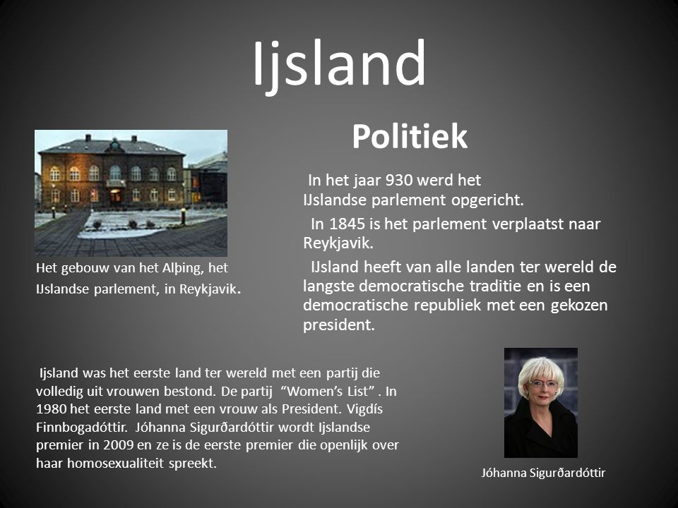Ijsland Politiek. In het jaar 930 werd het IJslandse parlement opgericht. In 1845 is het parlement verplaatst naar Reykjavik.