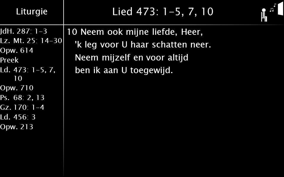 Lied 473: 1-5, 7, 10 10 Neem ook mijne liefde, Heer, k leg voor U haar schatten neer.
