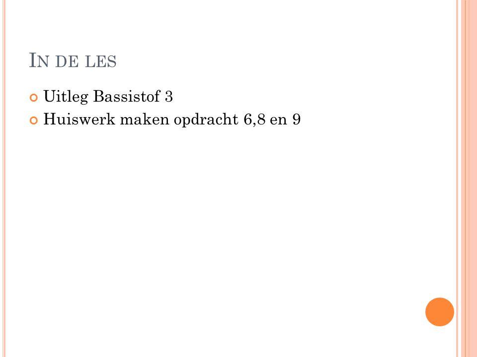 In de les Uitleg Bassistof 3 Huiswerk maken opdracht 6,8 en 9