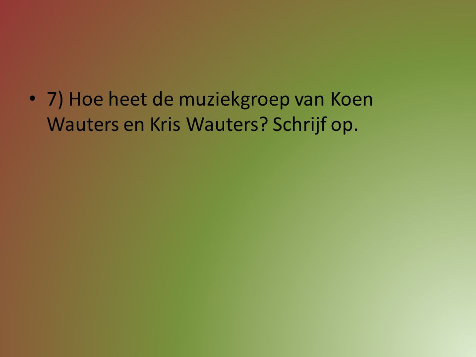 7) Hoe heet de muziekgroep van Koen Wauters en Kris Wauters Schrijf op.