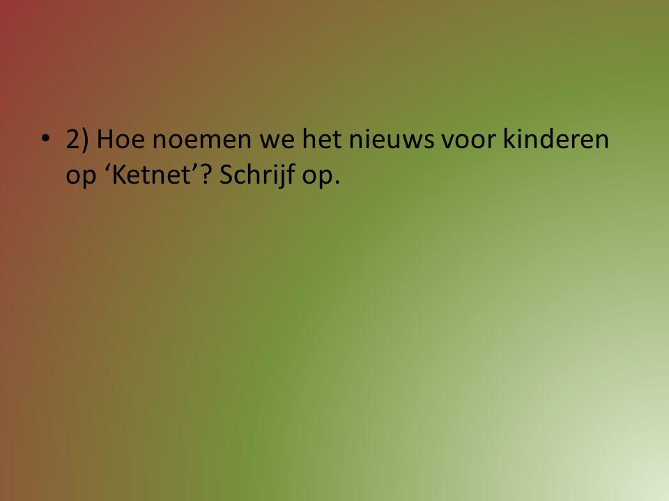 2) Hoe noemen we het nieuws voor kinderen op 'Ketnet' Schrijf op.