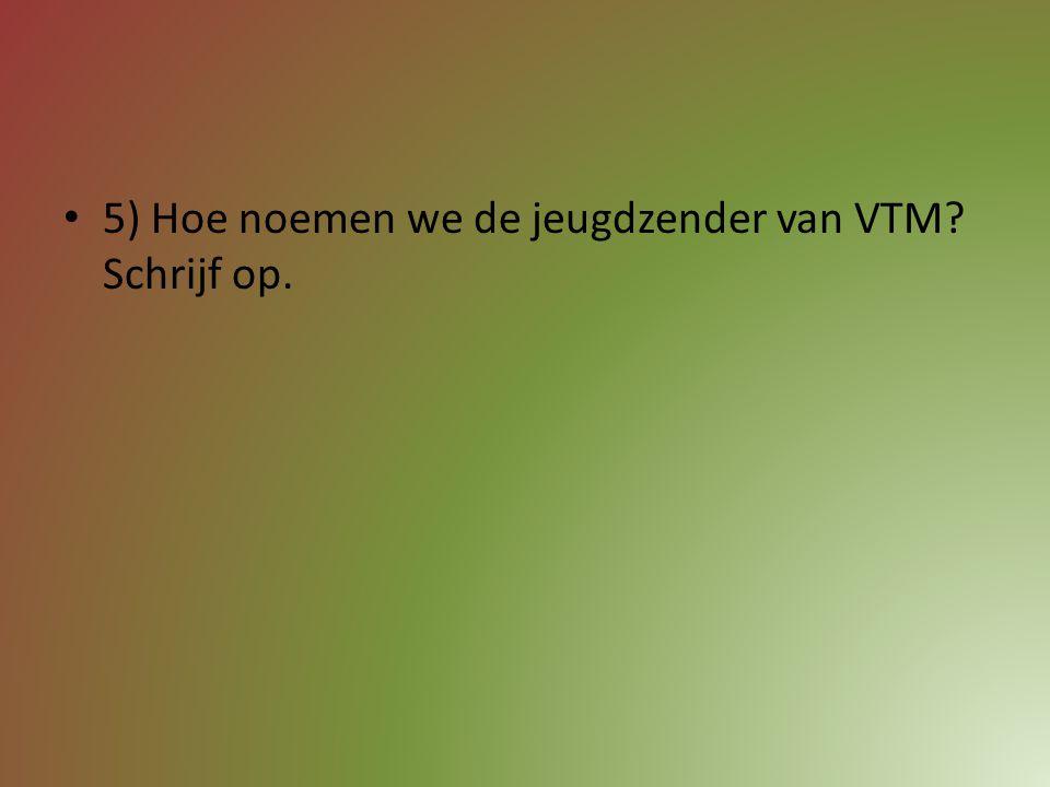 5) Hoe noemen we de jeugdzender van VTM Schrijf op.
