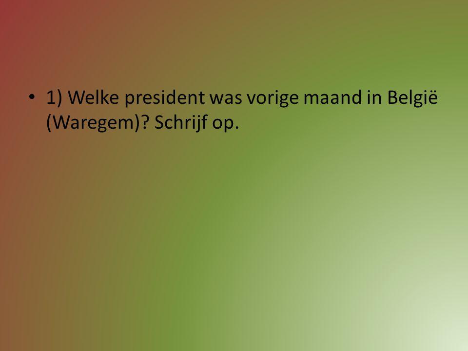 1) Welke president was vorige maand in België (Waregem) Schrijf op.