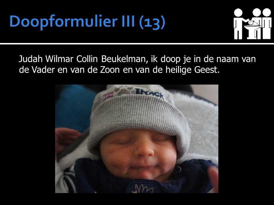 Doopformulier III (13) Judah Wilmar Collin Beukelman, ik doop je in de naam van de Vader en van de Zoon en van de heilige Geest.