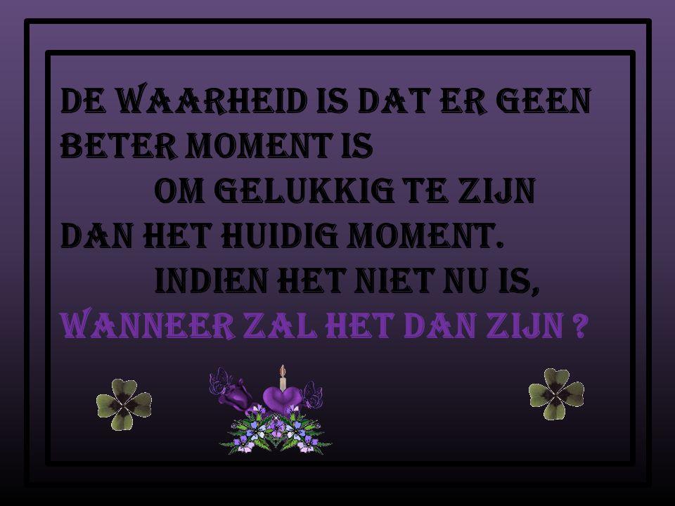 De waarheid is dat er geen beter moment is om gelukkig te zijn dan het huidig moment.