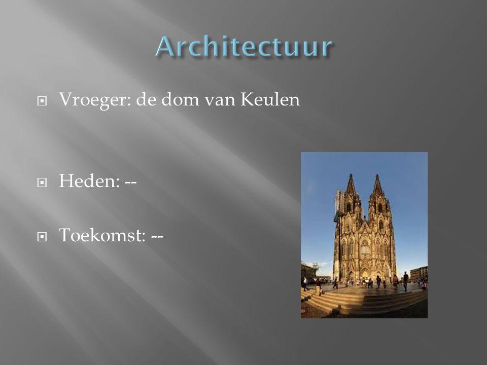 Architectuur Vroeger: de dom van Keulen Heden: -- Toekomst: --