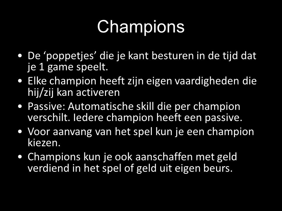 Champions De 'poppetjes' die je kant besturen in de tijd dat je 1 game speelt. Elke champion heeft zijn eigen vaardigheden die hij/zij kan activeren.