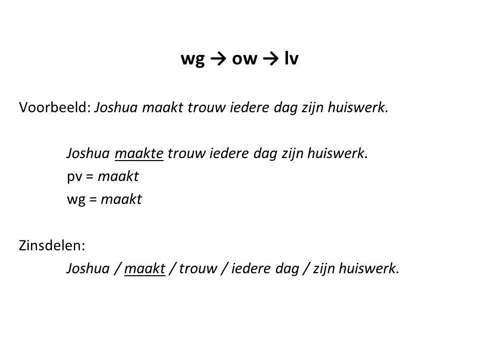 wg → ow → lv Voorbeeld: Joshua maakt trouw iedere dag zijn huiswerk.