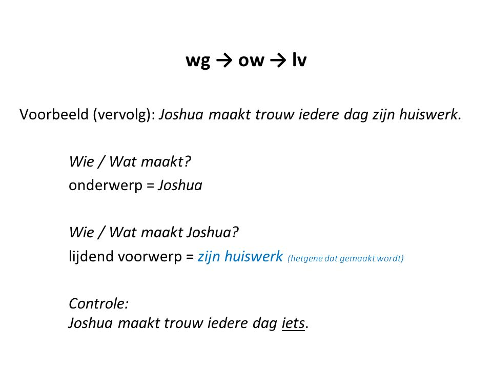 wg → ow → lv Voorbeeld (vervolg): Joshua maakt trouw iedere dag zijn huiswerk. Wie / Wat maakt onderwerp = Joshua.