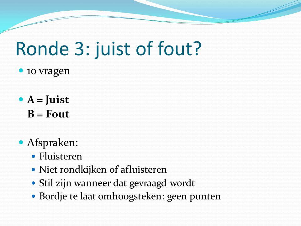 Ronde 3: juist of fout 10 vragen A = Juist B = Fout Afspraken: