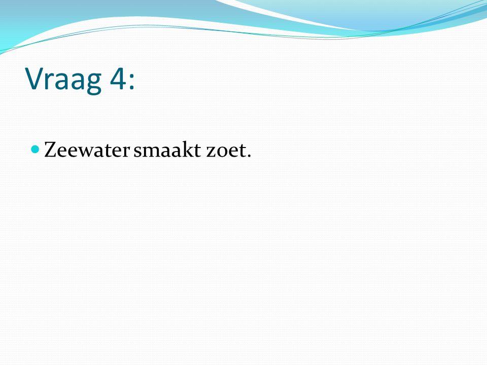 Vraag 4: Zeewater smaakt zoet.