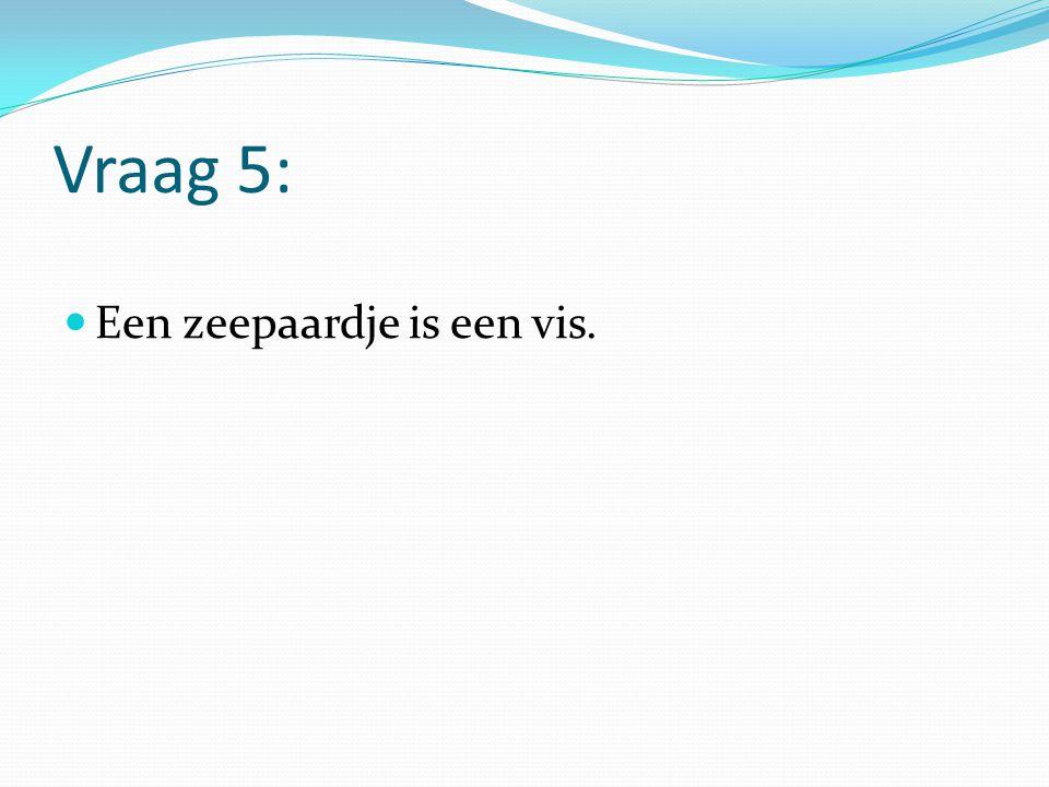 Vraag 5: Een zeepaardje is een vis.