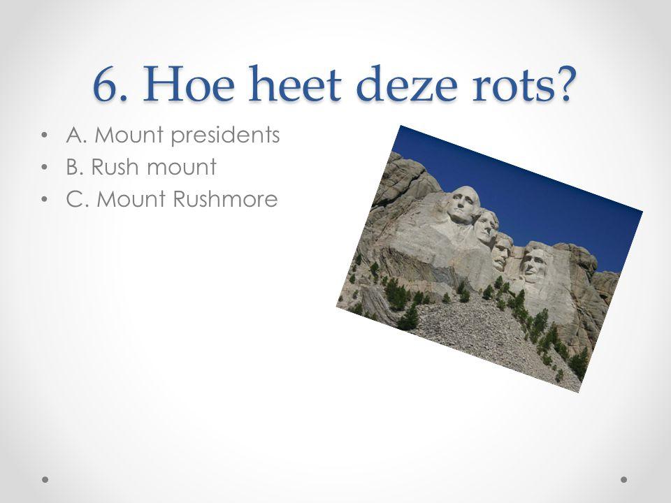 6. Hoe heet deze rots A. Mount presidents B. Rush mount