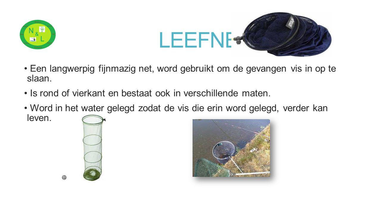 LEEFNET Een langwerpig fijnmazig net, word gebruikt om de gevangen vis in op te slaan. Is rond of vierkant en bestaat ook in verschillende maten.