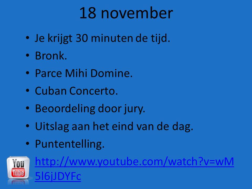 18 november Je krijgt 30 minuten de tijd. Bronk. Parce Mihi Domine.