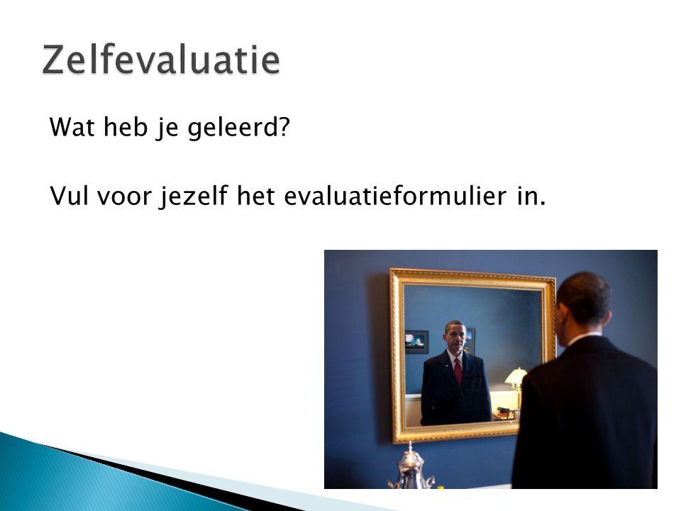 Zelfevaluatie Wat heb je geleerd Vul voor jezelf het evaluatieformulier in.