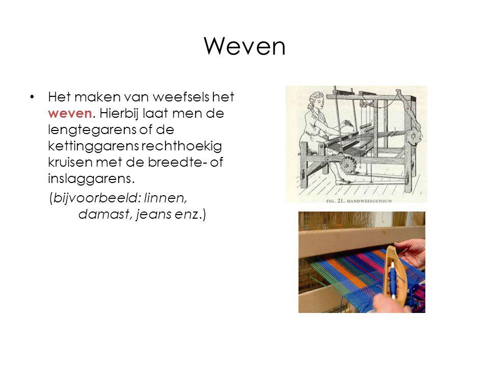 Weven Het maken van weefsels het weven. Hierbij laat men de lengtegarens of de kettinggarens rechthoekig kruisen met de breedte- of inslaggarens.