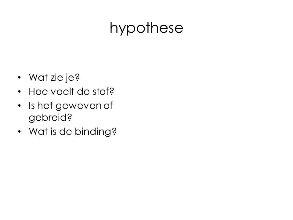 hypothese Wat zie je Hoe voelt de stof Is het geweven of gebreid