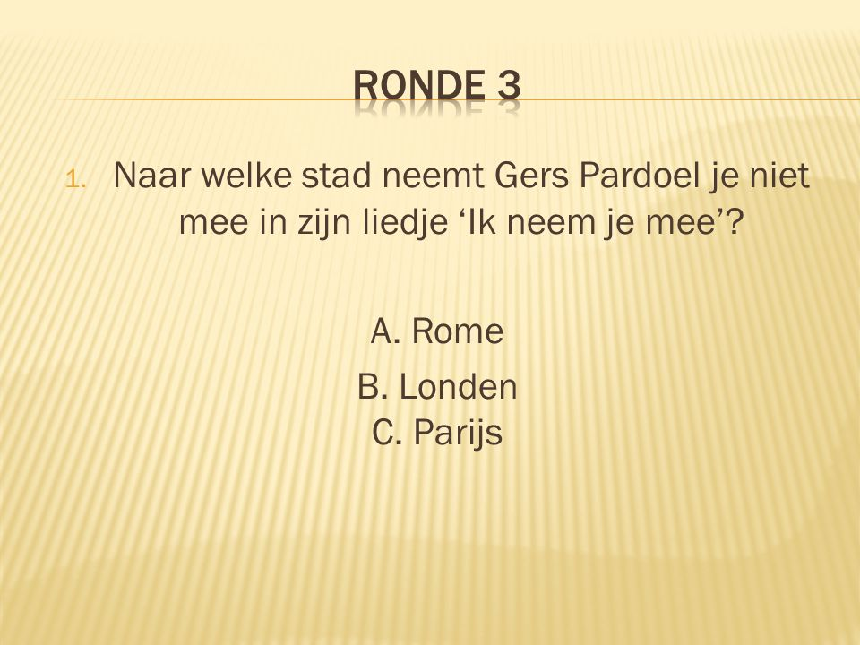 RONDE 3 Naar welke stad neemt Gers Pardoel je niet mee in zijn liedje 'Ik neem je mee'.