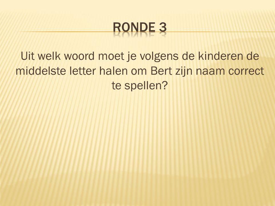 RONDE 3 Uit welk woord moet je volgens de kinderen de middelste letter halen om Bert zijn naam correct te spellen