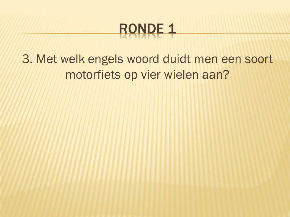 Ronde 1 3. Met welk engels woord duidt men een soort motorfiets op vier wielen aan