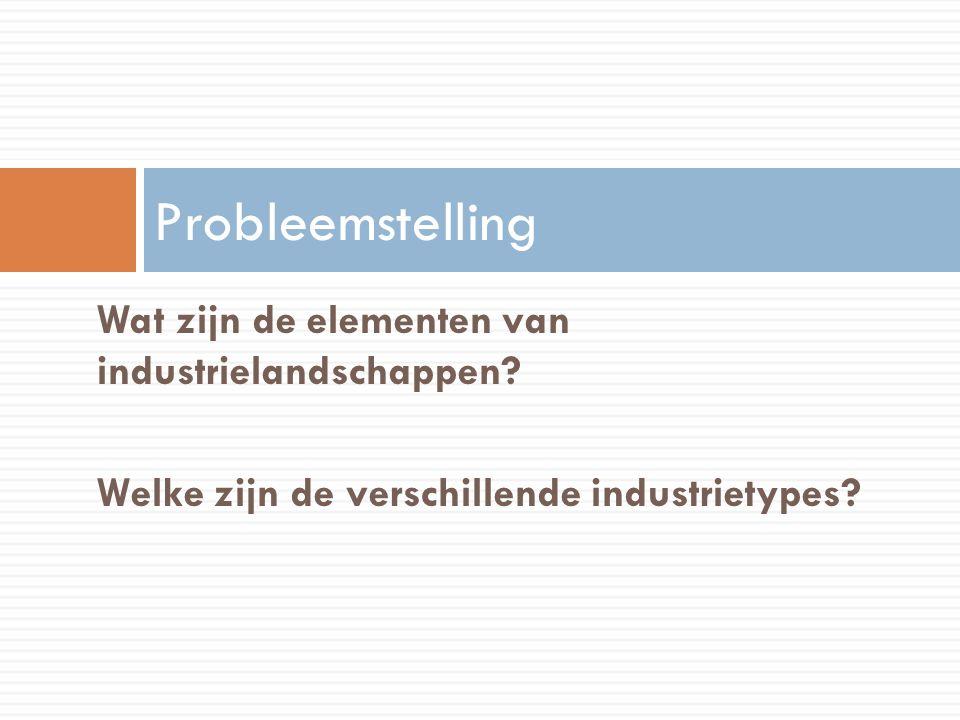 Probleemstelling Wat zijn de elementen van industrielandschappen