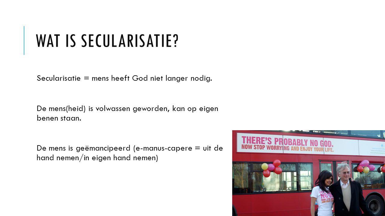 Wat is secularisatie Secularisatie = mens heeft God niet langer nodig. De mens(heid) is volwassen geworden, kan op eigen benen staan.