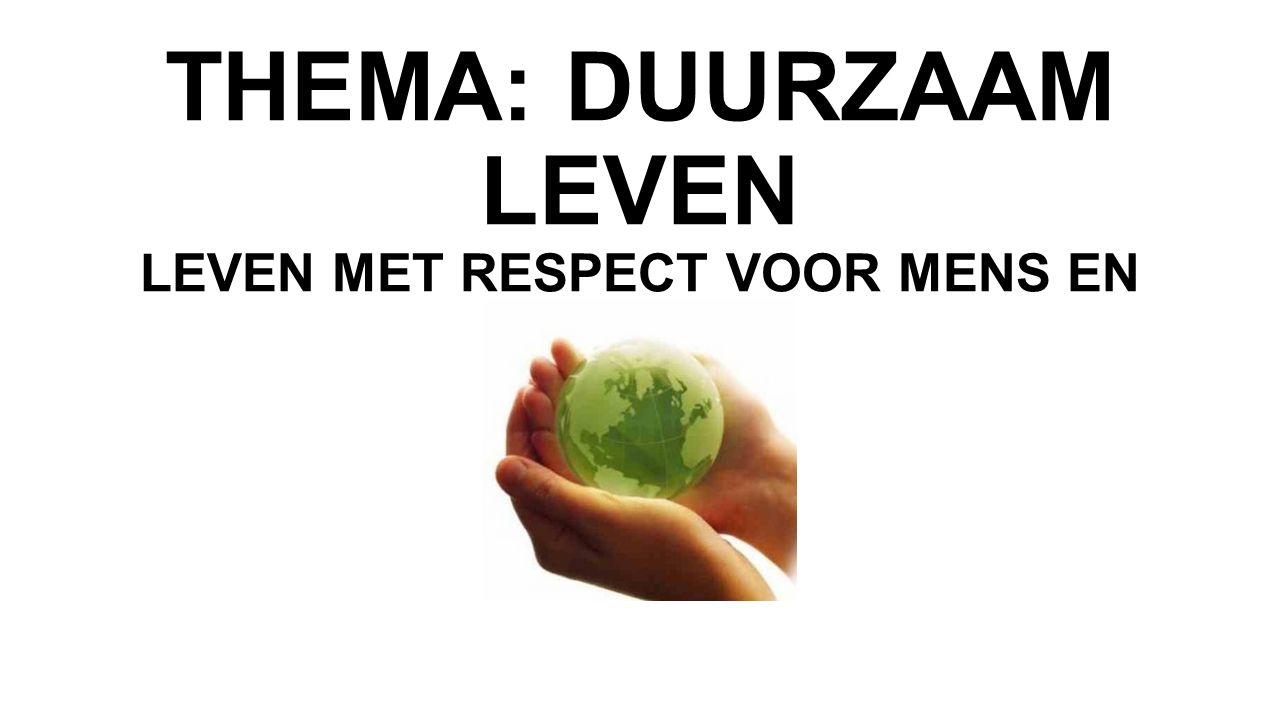THEMA: DUURZAAM LEVEN LEVEN MET RESPECT VOOR MENS EN MILIEU