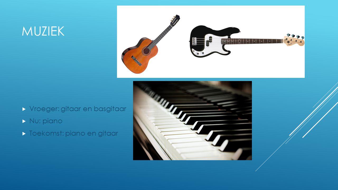 Muziek Vroeger: gitaar en basgitaar Nu: piano