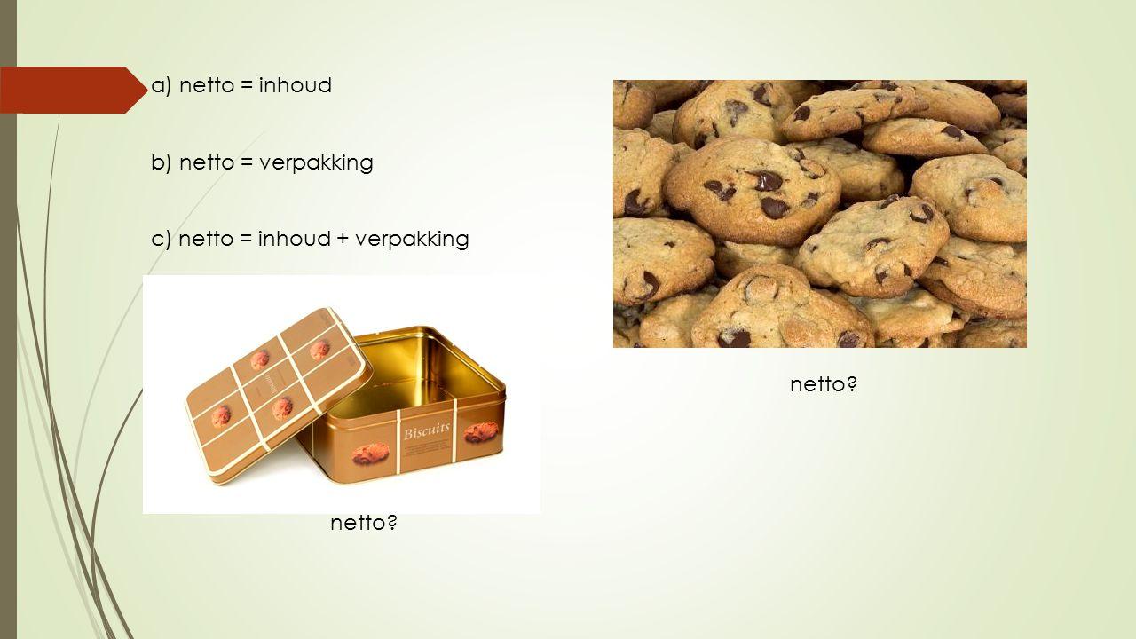 a) netto = inhoud b) netto = verpakking c) netto = inhoud + verpakking netto netto