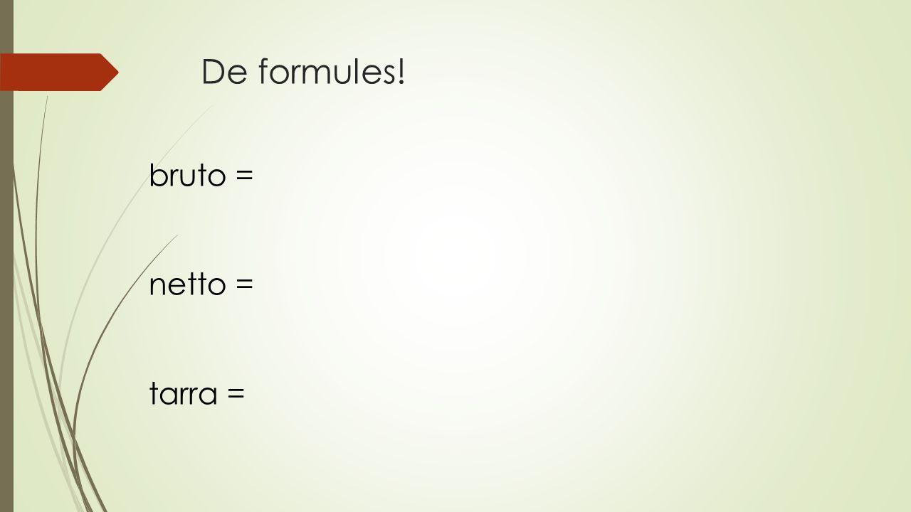 De formules! bruto = netto = tarra =