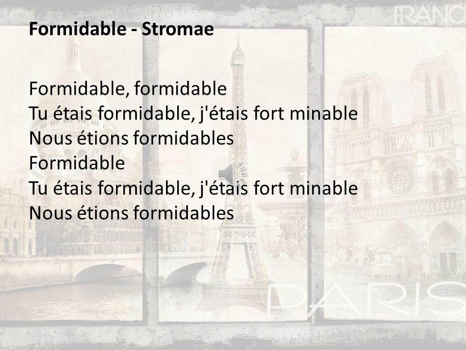 Formidable - Stromae Formidable, formidable Tu étais formidable, j étais fort minable Nous étions formidables Formidable Tu étais formidable, j étais fort minable Nous étions formidables