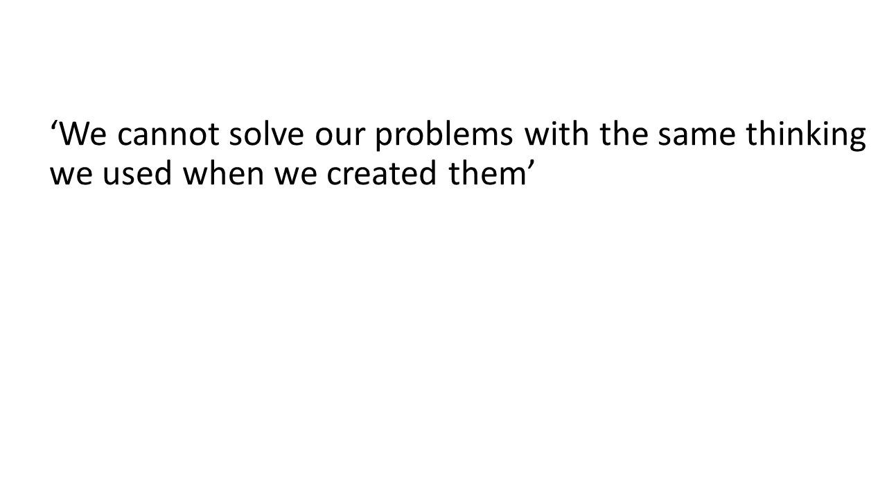 'We cannot solve our problems with the same thinking we used when we created them'
