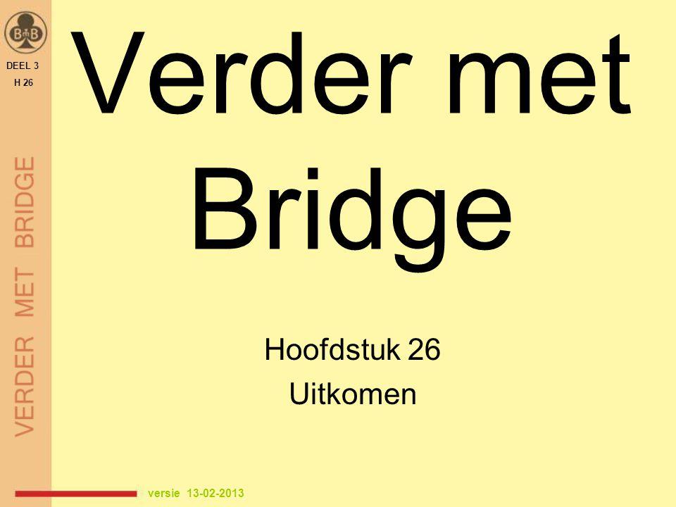 Verder met Bridge Hoofdstuk 26 Uitkomen versie 13-02-2013 1 DEEL 3