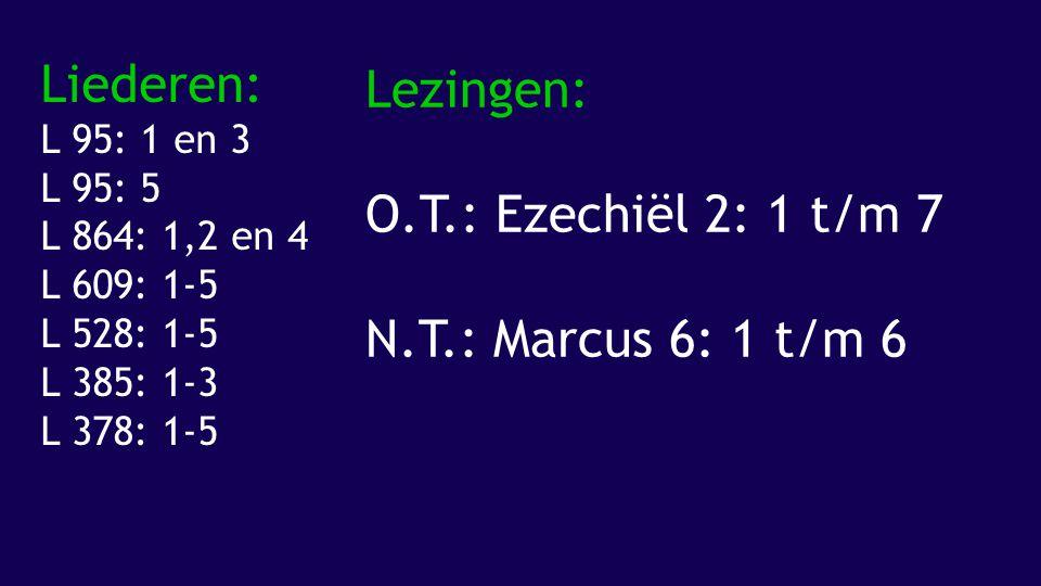 Liederen: Lezingen: O.T.: Ezechiël 2: 1 t/m 7 N.T.: Marcus 6: 1 t/m 6