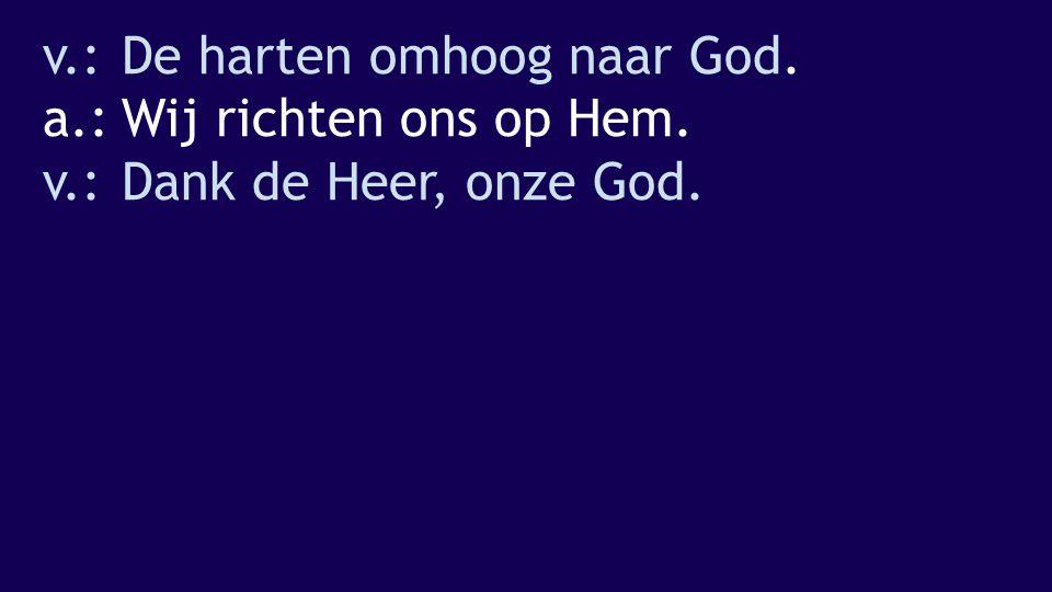 v. : De harten omhoog naar God. a. : Wij richten ons op Hem. v