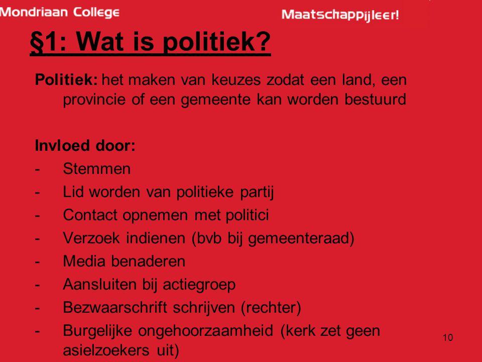 §1: Wat is politiek Politiek: het maken van keuzes zodat een land, een provincie of een gemeente kan worden bestuurd.