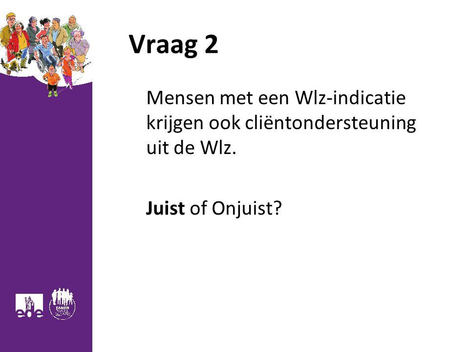 Vraag 2 Mensen met een Wlz-indicatie krijgen ook cliëntondersteuning uit de Wlz. Juist of Onjuist