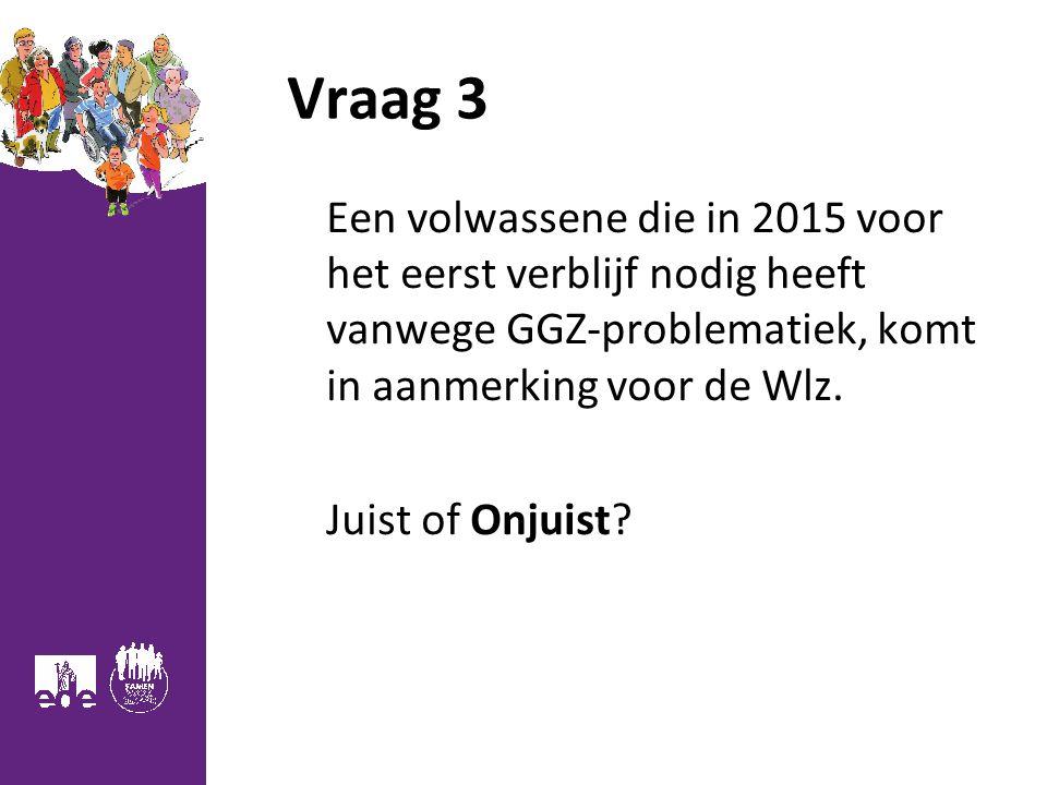 Vraag 3 Een volwassene die in 2015 voor het eerst verblijf nodig heeft vanwege GGZ-problematiek, komt in aanmerking voor de Wlz.