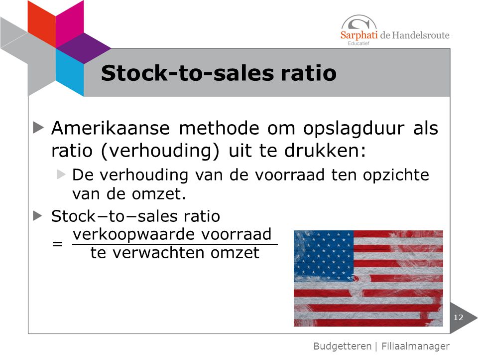Stock-to-sales ratio Amerikaanse methode om opslagduur als ratio (verhouding) uit te drukken:
