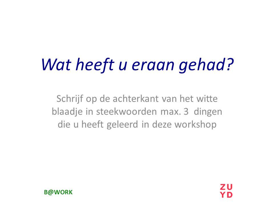Wat heeft u eraan gehad Schrijf op de achterkant van het witte blaadje in steekwoorden max. 3 dingen die u heeft geleerd in deze workshop.