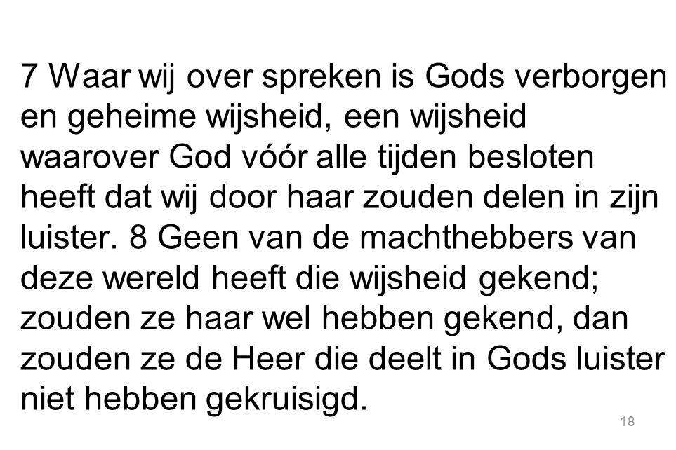 7 Waar wij over spreken is Gods verborgen en geheime wijsheid, een wijsheid waarover God vóór alle tijden besloten heeft dat wij door haar zouden delen in zijn luister.